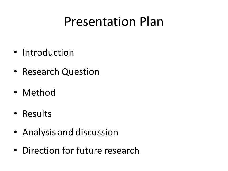 Presentation Plan Introduction Research Question Method Results Analysis and discussion Direction for future research
