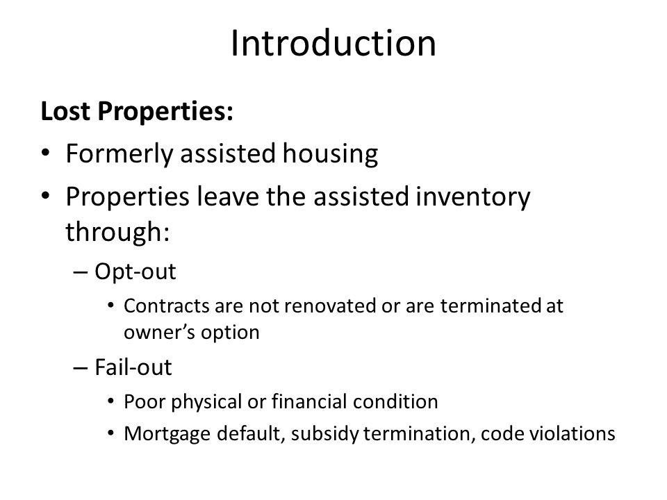 Introduction Lost Properties: Formerly assisted housing Properties leave the assisted inventory through: – Opt-out Contracts are not renovated or are terminated at owner's option – Fail-out Poor physical or financial condition Mortgage default, subsidy termination, code violations