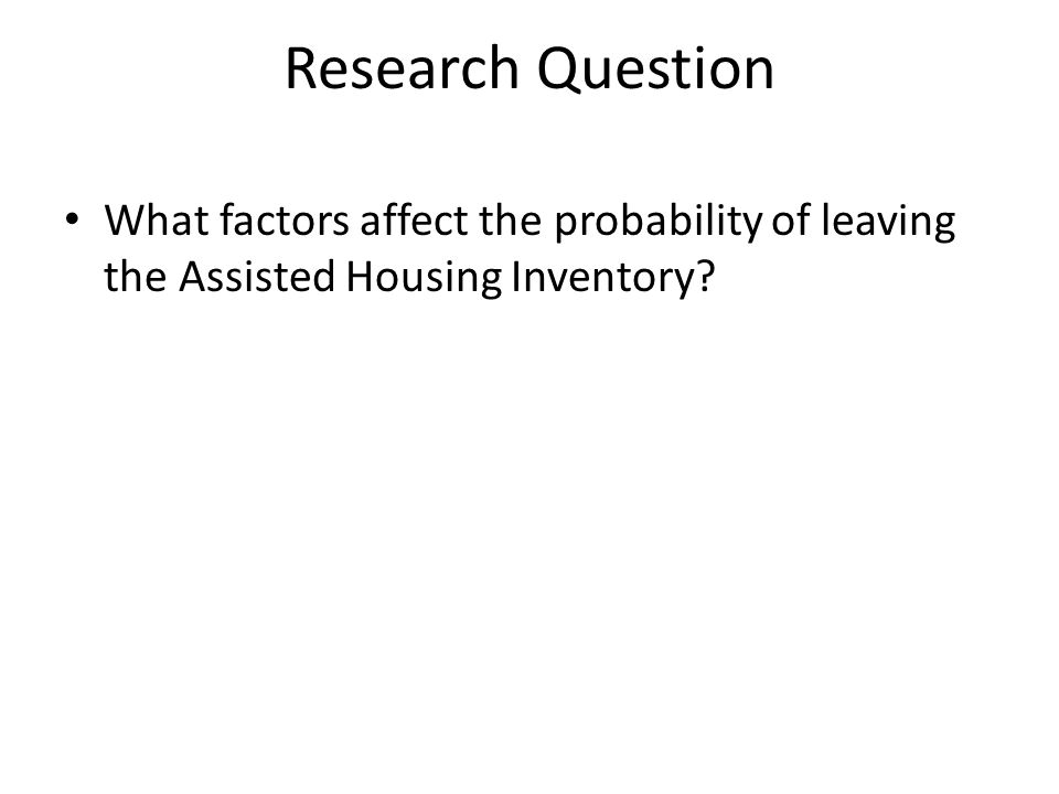 Research Question What factors affect the probability of leaving the Assisted Housing Inventory