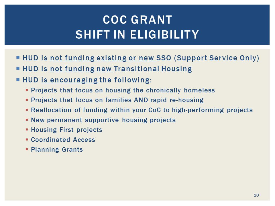  HUD is not funding existing or new SSO (Support Service Only)  HUD is not funding new Transitional Housing  HUD is encouraging the following:  Projects that focus on housing the chronically homeless  Projects that focus on families AND rapid re-housing  Reallocation of funding within your CoC to high-performing projects  New permanent supportive housing projects  Housing First projects  Coordinated Access  Planning Grants COC GRANT SHIFT IN ELIGIBILITY 10
