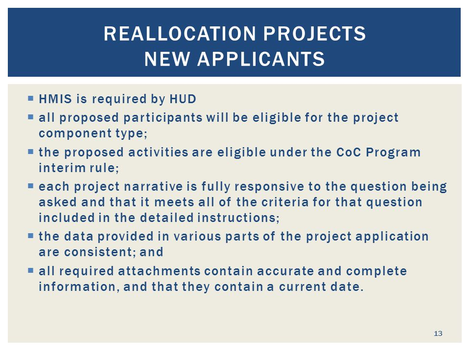  HMIS is required by HUD  all proposed participants will be eligible for the project component type;  the proposed activities are eligible under the CoC Program interim rule;  each project narrative is fully responsive to the question being asked and that it meets all of the criteria for that question included in the detailed instructions;  the data provided in various parts of the project application are consistent; and  all required attachments contain accurate and complete information, and that they contain a current date.