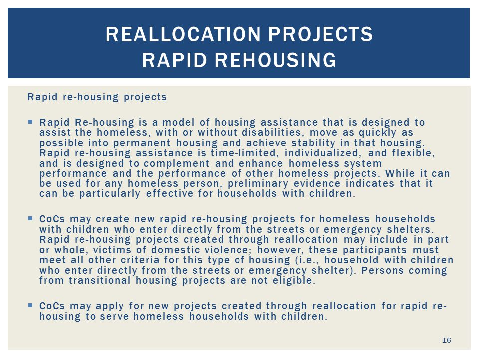 Rapid re-housing projects  Rapid Re-housing is a model of housing assistance that is designed to assist the homeless, with or without disabilities, move as quickly as possible into permanent housing and achieve stability in that housing.