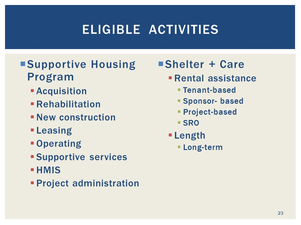  Supportive Housing Program  Acquisition  Rehabilitation  New construction  Leasing  Operating  Supportive services  HMIS  Project administration  Shelter + Care  Rental assistance  Tenant-based  Sponsor- based  Project-based  SRO  Length  Long-term ELIGIBLE ACTIVITIES 23