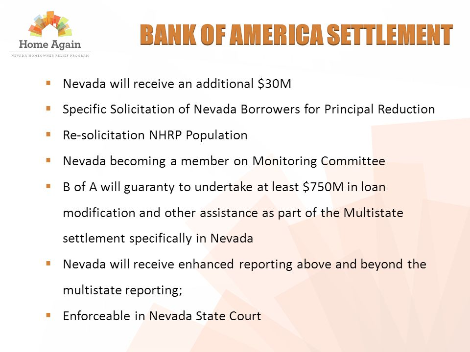  Nevada will receive an additional $30M  Specific Solicitation of Nevada Borrowers for Principal Reduction  Re-solicitation NHRP Population  Nevada becoming a member on Monitoring Committee  B of A will guaranty to undertake at least $750M in loan modification and other assistance as part of the Multistate settlement specifically in Nevada  Nevada will receive enhanced reporting above and beyond the multistate reporting;  Enforceable in Nevada State Court