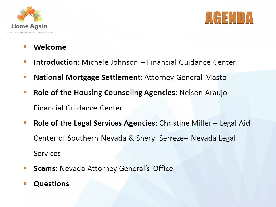  Welcome  Introduction: Michele Johnson – Financial Guidance Center  National Mortgage Settlement: Attorney General Masto  Role of the Housing Counseling Agencies: Nelson Araujo – Financial Guidance Center  Role of the Legal Services Agencies: Christine Miller – Legal Aid Center of Southern Nevada & Sheryl Serreze– Nevada Legal Services  Scams: Nevada Attorney General's Office  Questions