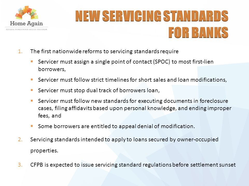 1.The first nationwide reforms to servicing standards require  Servicer must assign a single point of contact (SPOC) to most first-lien borrowers,  Servicer must follow strict timelines for short sales and loan modifications,  Servicer must stop dual track of borrowers loan,  Servicer must follow new standards for executing documents in foreclosure cases, filing affidavits based upon personal knowledge, and ending improper fees, and  Some borrowers are entitled to appeal denial of modification.