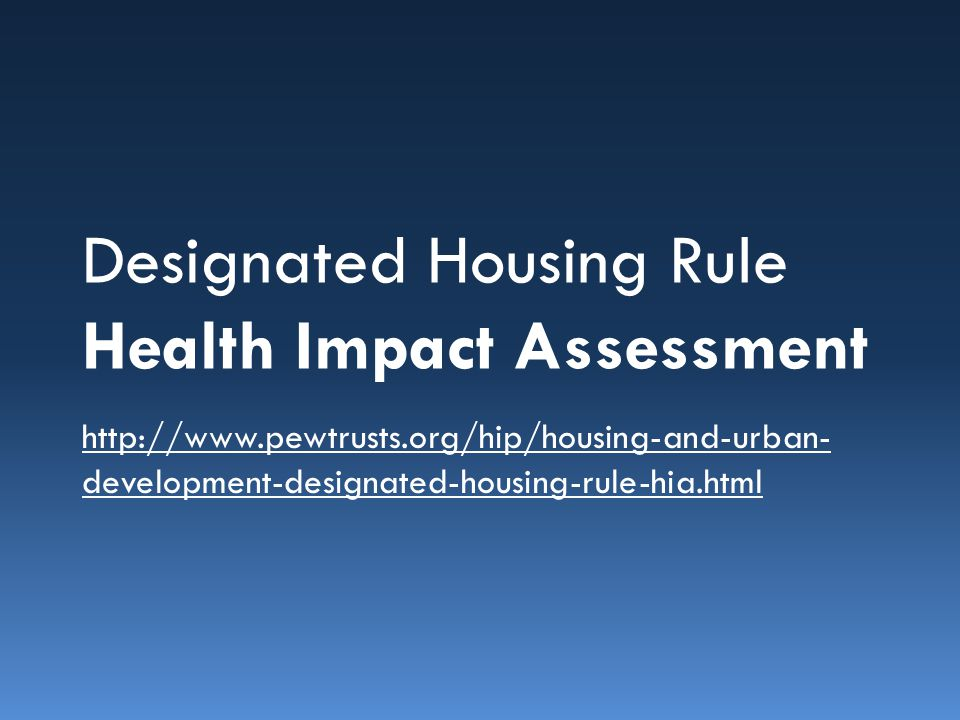 Designated Housing Rule Health Impact Assessment http://www.pewtrusts.org/hip/housing-and-urban- development-designated-housing-rule-hia.html