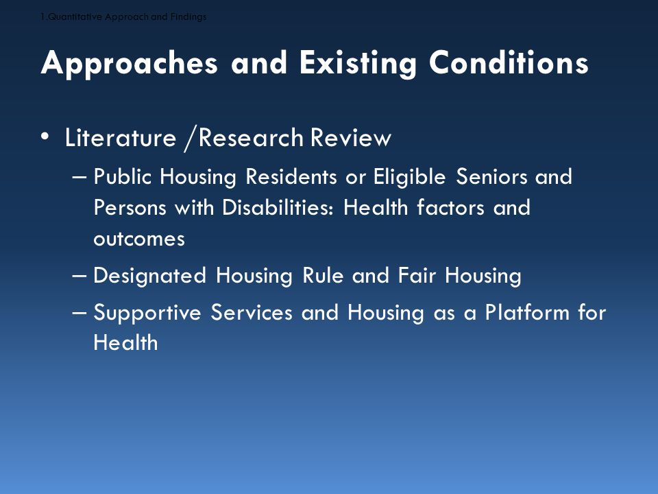 Approaches and Existing Conditions Literature /Research Findings – Public Housing Residents or Eligible Seniors and Persons with Disabilities Typically in poorer health – Designated Housing Rule and Fair Housing Discrimination can decrease access – Supportive Services and Housing as a Platform for Health Increase housing stability 1.Quantitative Approach and Findings