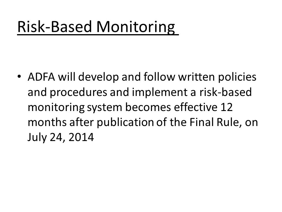 Risk-Based Monitoring ADFA will develop and follow written policies and procedures and implement a risk-based monitoring system becomes effective 12 m