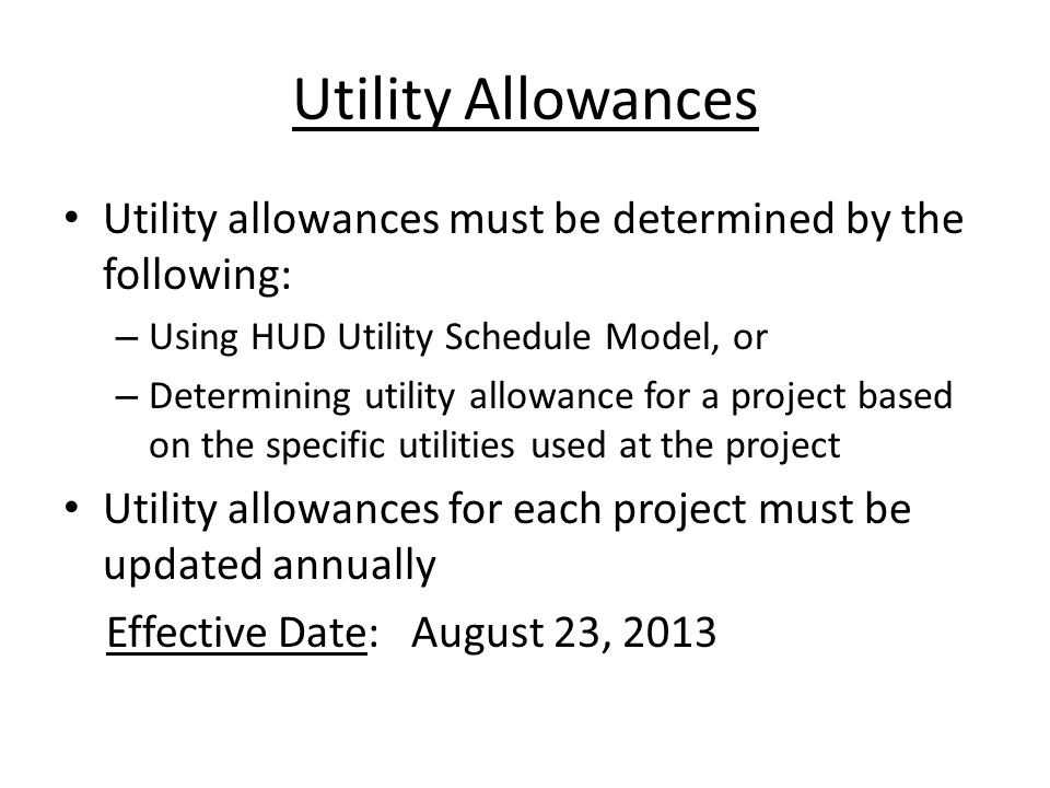 Utility Allowances Utility allowances must be determined by the following: – Using HUD Utility Schedule Model, or – Determining utility allowance for