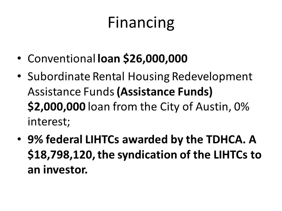 Financing Conventional loan $26,000,000 Subordinate Rental Housing Redevelopment Assistance Funds (Assistance Funds) $2,000,000 loan from the City of Austin, 0% interest; 9% federal LIHTCs awarded by the TDHCA.