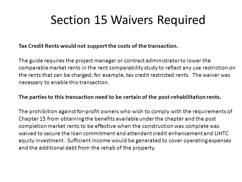 Section 15 Waivers Required Tax Credit Rents would not support the costs of the transaction. The guide requires the project manager or contract admini
