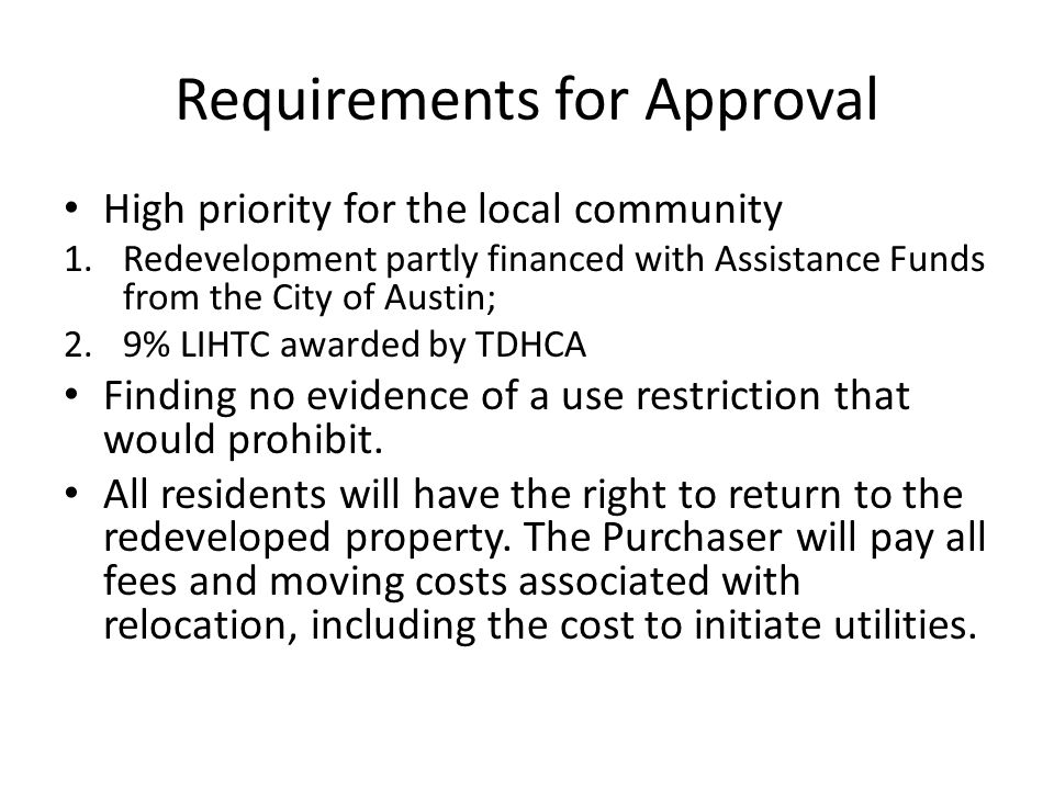 Requirements for Approval High priority for the local community 1.Redevelopment partly financed with Assistance Funds from the City of Austin; 2.9% LIHTC awarded by TDHCA Finding no evidence of a use restriction that would prohibit.