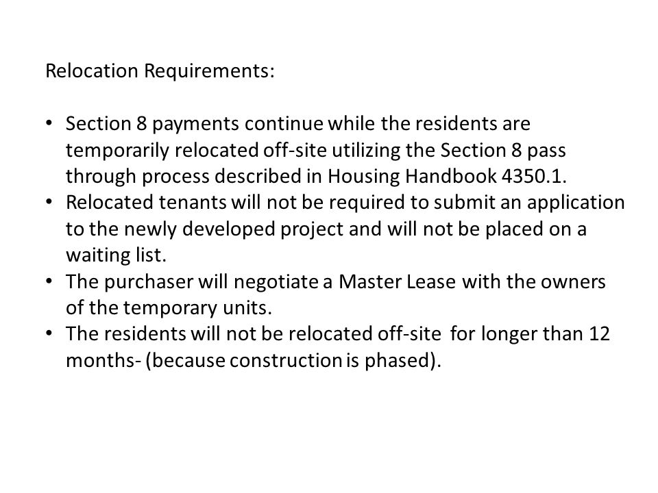 Relocation Requirements: Section 8 payments continue while the residents are temporarily relocated off-site utilizing the Section 8 pass through process described in Housing Handbook