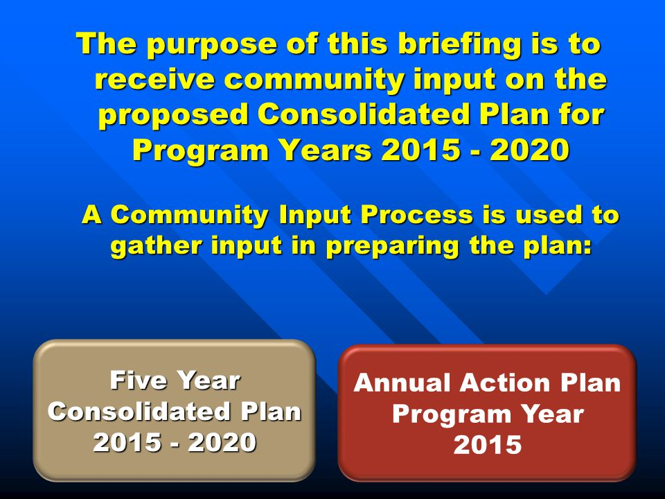 The purpose of this briefing is to receive community input on the proposed Consolidated Plan for Program Years 2015 - 2020 A Community Input Process is used to gather input in preparing the plan: Five Year Consolidated Plan 2015 - 2020 Annual Action Plan Program Year 2015