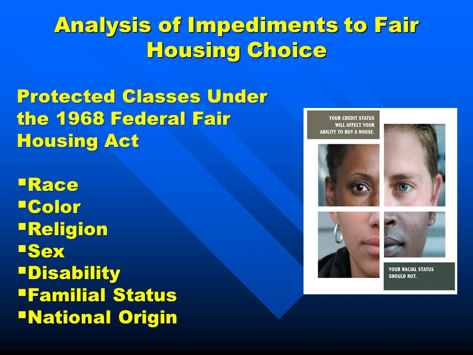 Analysis of Impediments to Fair Housing Choice Protected Classes Under the 1968 Federal Fair Housing Act  Race  Color  Religion  Sex  Disability  Familial Status  National Origin