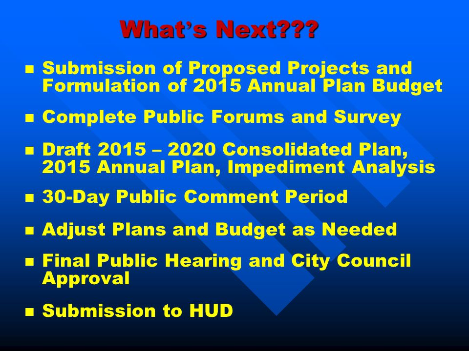 What ' s Next??? n n Submission of Proposed Projects and Formulation of 2015 Annual Plan Budget n n Complete Public Forums and Survey n n Draft 2015 –