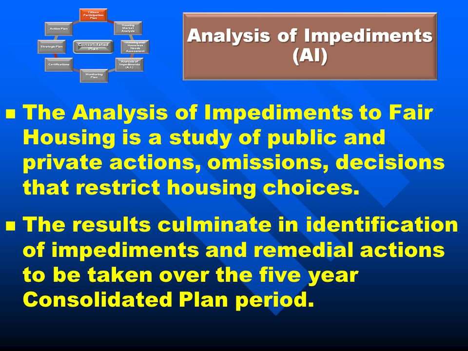 n n The Analysis of Impediments to Fair Housing is a study of public and private actions, omissions, decisions that restrict housing choices. n n The