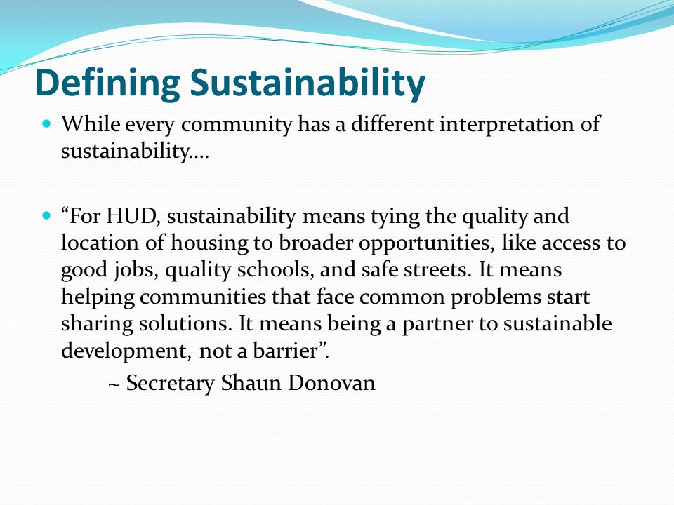 "Defining Sustainability While every community has a different interpretation of sustainability…. ""For HUD, sustainability means tying the quality and"