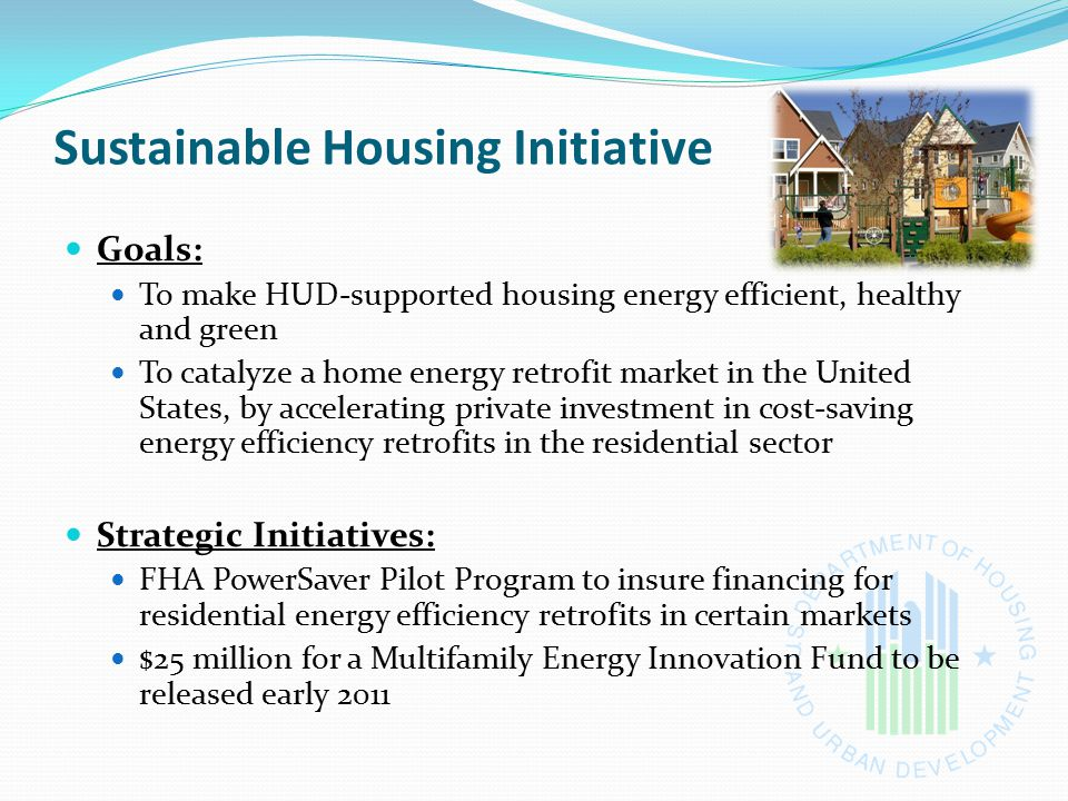 Sustainable Housing Initiative Goals: To make HUD-supported housing energy efficient, healthy and green To catalyze a home energy retrofit market in t