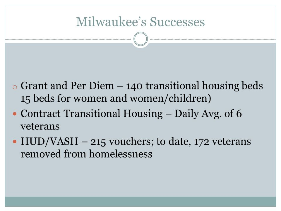 Milwaukee's Successes o Grant and Per Diem – 140 transitional housing beds 15 beds for women and women/children) Contract Transitional Housing – Daily Avg.