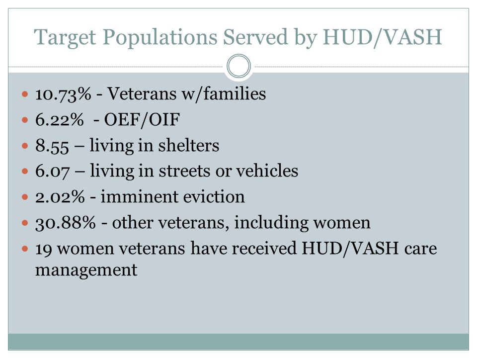 Target Populations Served by HUD/VASH 10.73% - Veterans w/families 6.22% - OEF/OIF 8.55 – living in shelters 6.07 – living in streets or vehicles 2.02% - imminent eviction 30.88% - other veterans, including women 19 women veterans have received HUD/VASH care management