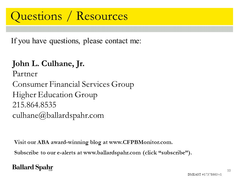 10 John L. Culhane, Jr. Partner Consumer Financial Services Group Higher Education Group 215.864.8535 culhane@ballardspahr.com Questions / Resources I