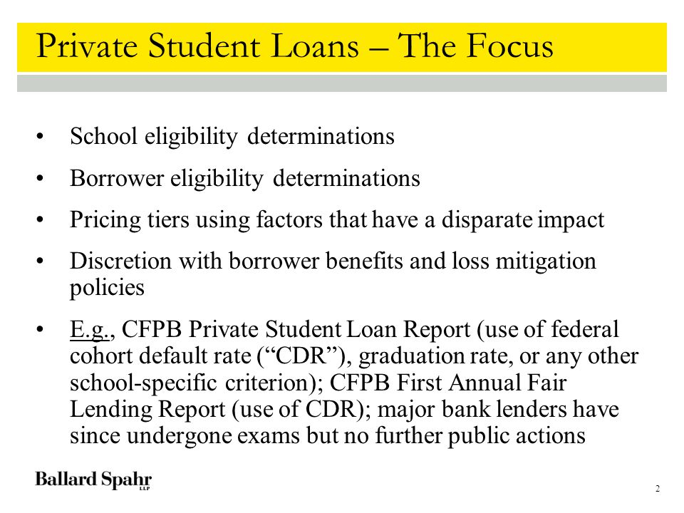 2 Private Student Loans – The Focus School eligibility determinations Borrower eligibility determinations Pricing tiers using factors that have a disparate impact Discretion with borrower benefits and loss mitigation policies E.g., CFPB Private Student Loan Report (use of federal cohort default rate ( CDR ), graduation rate, or any other school-specific criterion); CFPB First Annual Fair Lending Report (use of CDR); major bank lenders have since undergone exams but no further public actions