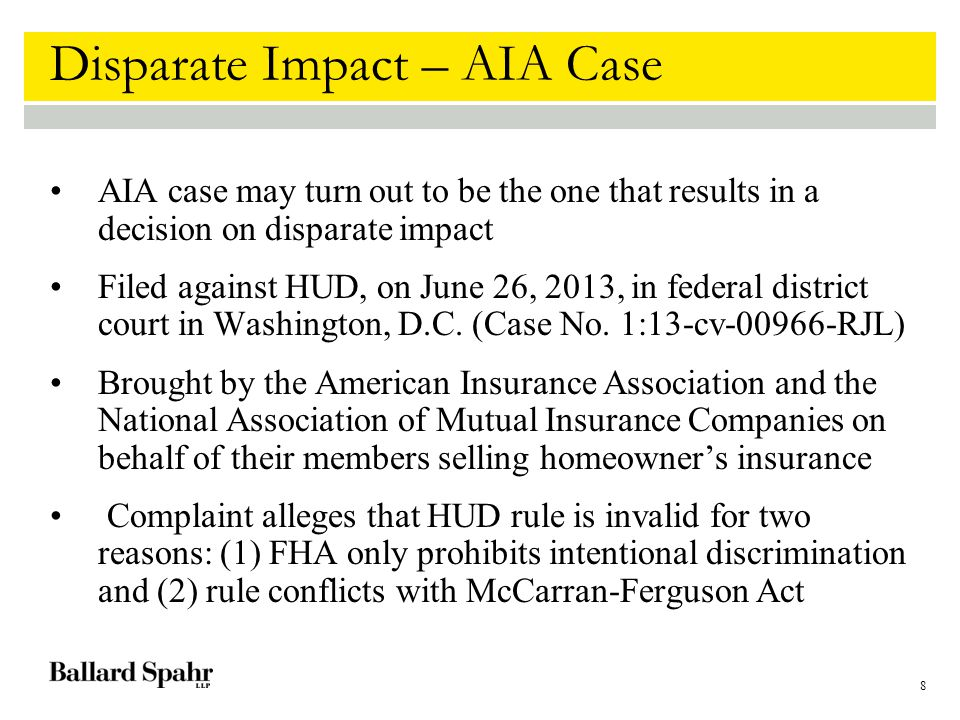 8 Disparate Impact – AIA Case AIA case may turn out to be the one that results in a decision on disparate impact Filed against HUD, on June 26, 2013, in federal district court in Washington, D.C.
