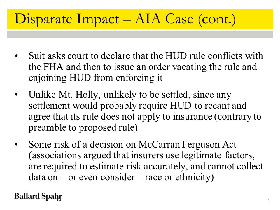 9 Disparate Impact – AIA Case (cont.) Suit asks court to declare that the HUD rule conflicts with the FHA and then to issue an order vacating the rule and enjoining HUD from enforcing it Unlike Mt.