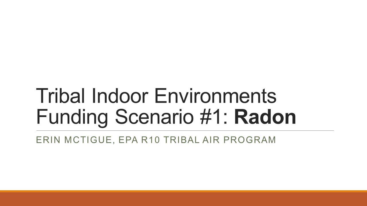 Tribal Indoor Environments Funding Scenario #1: Radon ERIN MCTIGUE, EPA R10 TRIBAL AIR PROGRAM