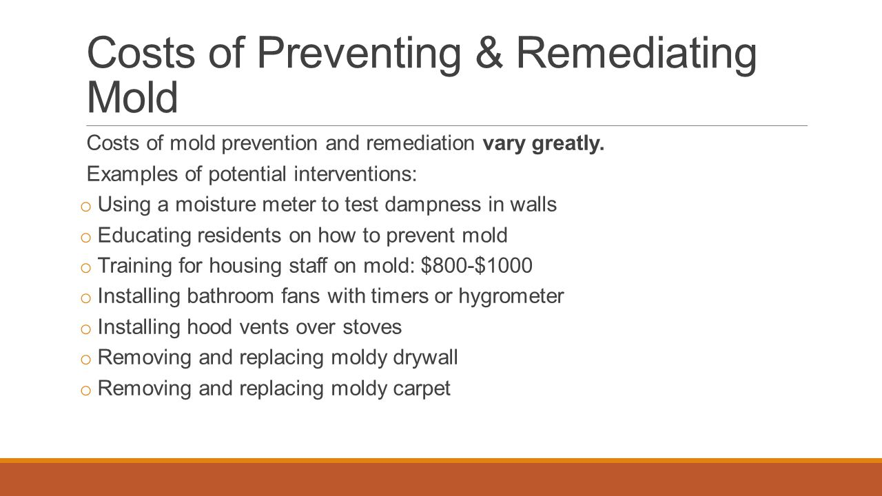 Costs of Preventing & Remediating Mold Costs of mold prevention and remediation vary greatly. Examples of potential interventions: o Using a moisture