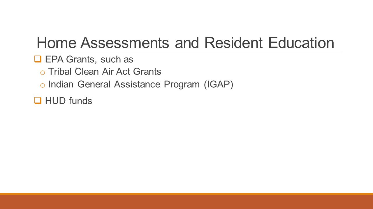 Home Assessments and Resident Education  EPA Grants, such as o Tribal Clean Air Act Grants o Indian General Assistance Program (IGAP)  HUD funds