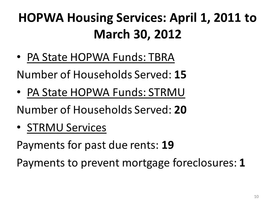 10 HOPWA Housing Services: April 1, 2011 to March 30, 2012 PA State HOPWA Funds: TBRA Number of Households Served: 15 PA State HOPWA Funds: STRMU Number of Households Served: 20 STRMU Services Payments for past due rents: 19 Payments to prevent mortgage foreclosures: 1 10