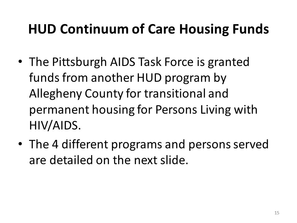 15 HUD Continuum of Care Housing Funds The Pittsburgh AIDS Task Force is granted funds from another HUD program by Allegheny County for transitional and permanent housing for Persons Living with HIV/AIDS.