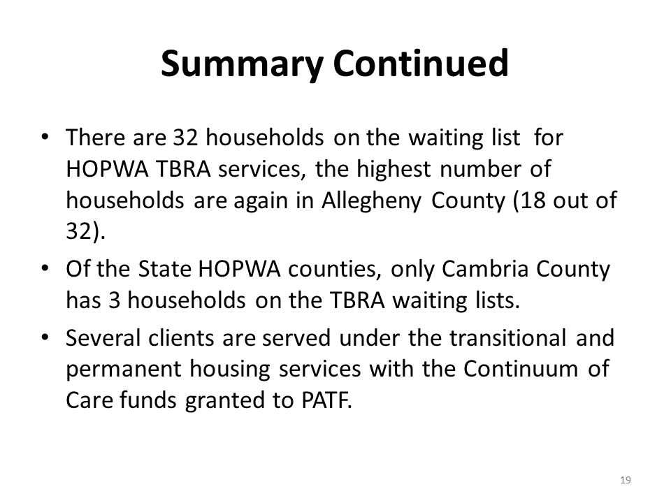 19 Summary Continued There are 32 households on the waiting list for HOPWA TBRA services, the highest number of households are again in Allegheny County (18 out of 32).