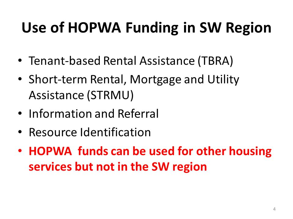 44 Use of HOPWA Funding in SW Region Tenant-based Rental Assistance (TBRA) Short-term Rental, Mortgage and Utility Assistance (STRMU) Information and Referral Resource Identification HOPWA funds can be used for other housing services but not in the SW region