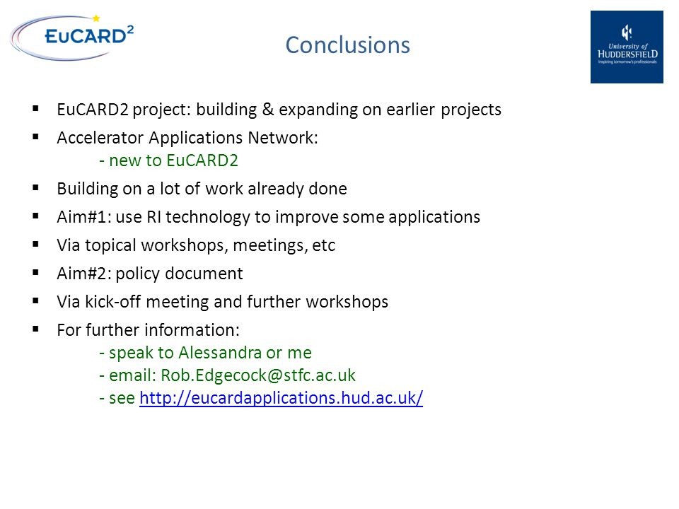 Conclusions  EuCARD2 project: building & expanding on earlier projects  Accelerator Applications Network: - new to EuCARD2  Building on a lot of work already done  Aim#1: use RI technology to improve some applications  Via topical workshops, meetings, etc  Aim#2: policy document  Via kick-off meeting and further workshops  For further information: - speak to Alessandra or me - email: Rob.Edgecock@stfc.ac.uk - see http://eucardapplications.hud.ac.uk/http://eucardapplications.hud.ac.uk/