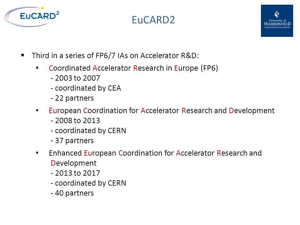 EuCARD2  Third in a series of FP6/7 IAs on Accelerator R&D: Coordinated Accelerator Research in Europe(FP6) - 2003 to 2007 - coordinated by CEA - 22 partners European Coordination for Accelerator Research and Development - 2008 to 2013 - coordinated by CERN - 37 partners Enhanced European Coordination for Accelerator Research and Development - 2013 to 2017 - coordinated by CERN - 40 partners
