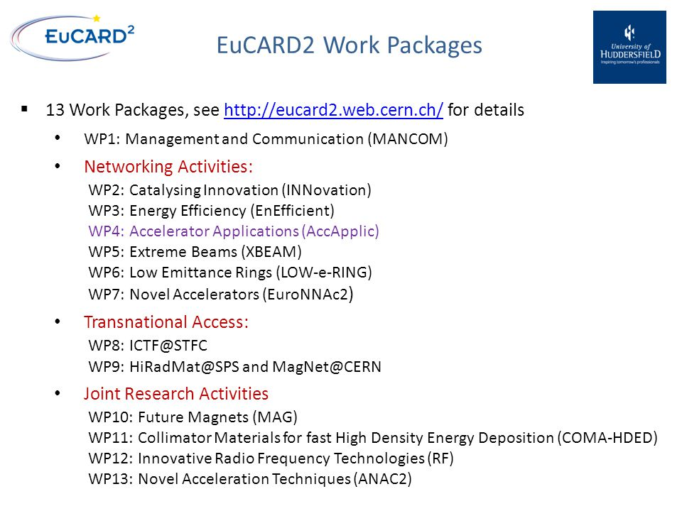 EuCARD2 Work Packages  13 Work Packages, see http://eucard2.web.cern.ch/ for detailshttp://eucard2.web.cern.ch/ WP1: Management and Communication (MANCOM) Networking Activities: WP2: Catalysing Innovation (INNovation) WP3: Energy Efficiency (EnEfficient) WP4: Accelerator Applications (AccApplic) WP5: Extreme Beams (XBEAM) WP6: Low Emittance Rings (LOW-e-RING) WP7: Novel Accelerators (EuroNNAc2 ) Transnational Access: WP8: ICTF@STFC WP9: HiRadMat@SPS and MagNet@CERN Joint Research Activities WP10: Future Magnets (MAG) WP11: Collimator Materials for fast High Density Energy Deposition (COMA-HDED) WP12: Innovative Radio Frequency Technologies (RF) WP13: Novel Acceleration Techniques (ANAC2)