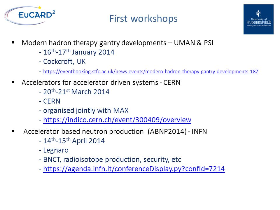First workshops  Modern hadron therapy gantry developments – UMAN & PSI - 16 th -17 th January 2014 - Cockcroft, UK - https://eventbooking.stfc.ac.uk/news-events/modern-hadron-therapy-gantry-developments-187 https://eventbooking.stfc.ac.uk/news-events/modern-hadron-therapy-gantry-developments-187  Accelerators for accelerator driven systems - CERN - 20 th -21 st March 2014 - CERN - organised jointly with MAX - https://indico.cern.ch/event/300409/overviewhttps://indico.cern.ch/event/300409/overview  Accelerator based neutron production (ABNP2014) - INFN - 14 th -15 th April 2014 - Legnaro - BNCT, radioisotope production, security, etc - https://agenda.infn.it/conferenceDisplay.py confId=7214https://agenda.infn.it/conferenceDisplay.py confId=7214