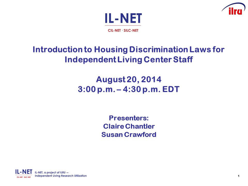 11 Introduction to Housing Discrimination Laws for Independent Living Center Staff August 20, 2014 3:00 p.m. – 4:30 p.m. EDT Presenters: Claire Chantl
