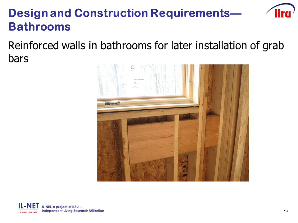 13 Design and Construction Requirements— Bathrooms Reinforced walls in bathrooms for later installation of grab bars