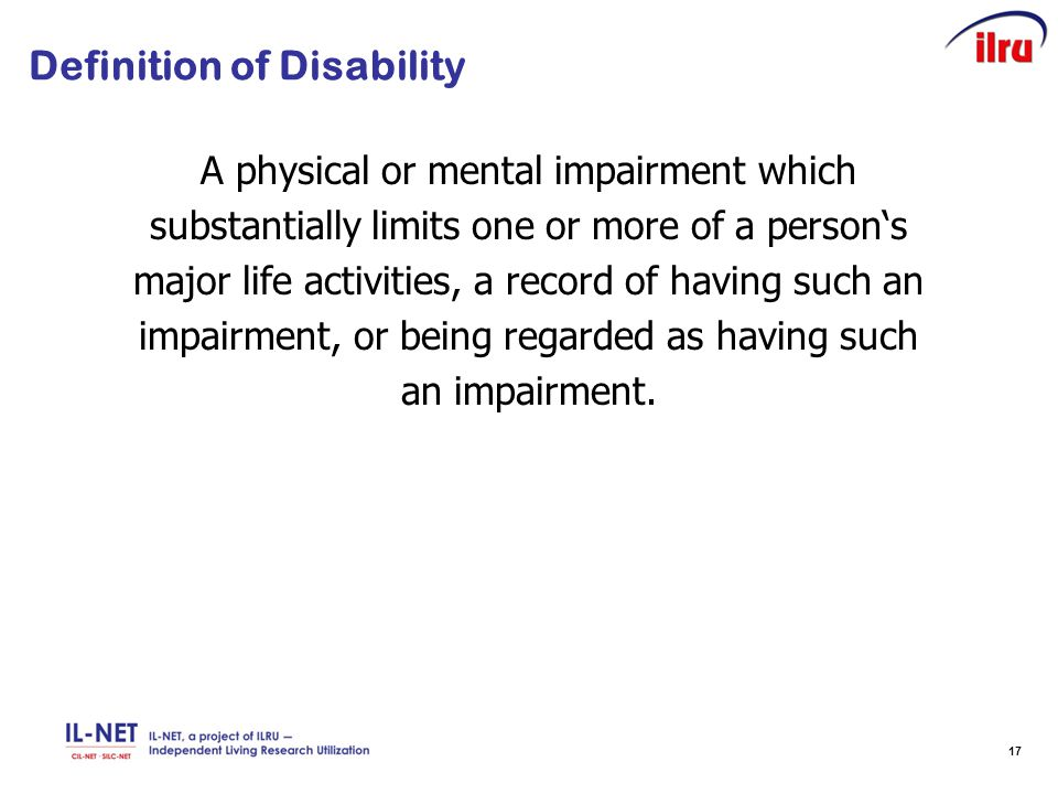 17 Definition of Disability A physical or mental impairment which substantially limits one or more of a person's major life activities, a record of having such an impairment, or being regarded as having such an impairment.