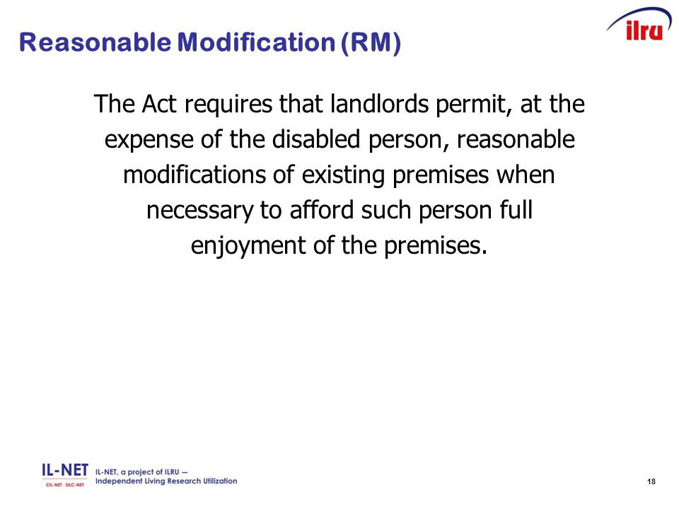 18 Reasonable Modification (RM) The Act requires that landlords permit, at the expense of the disabled person, reasonable modifications of existing premises when necessary to afford such person full enjoyment of the premises.