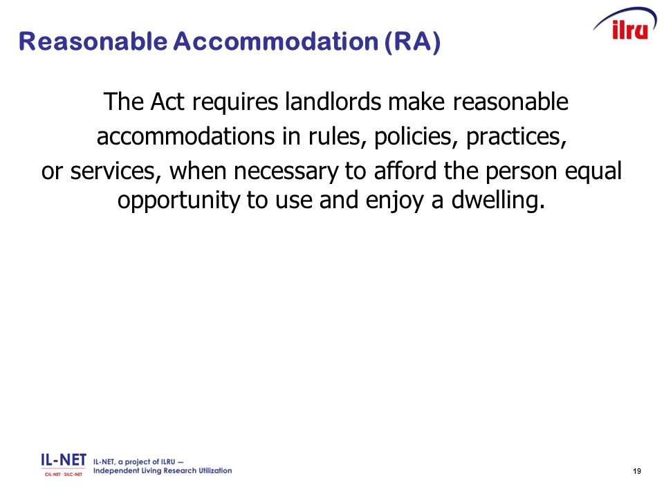 19 Reasonable Accommodation (RA) The Act requires landlords make reasonable accommodations in rules, policies, practices, or services, when necessary to afford the person equal opportunity to use and enjoy a dwelling.