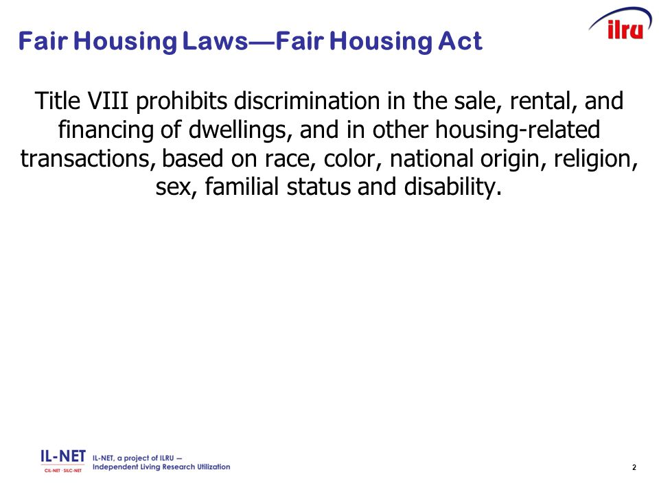 2 Fair Housing Laws—Fair Housing Act Title VIII prohibits discrimination in the sale, rental, and financing of dwellings, and in other housing-related