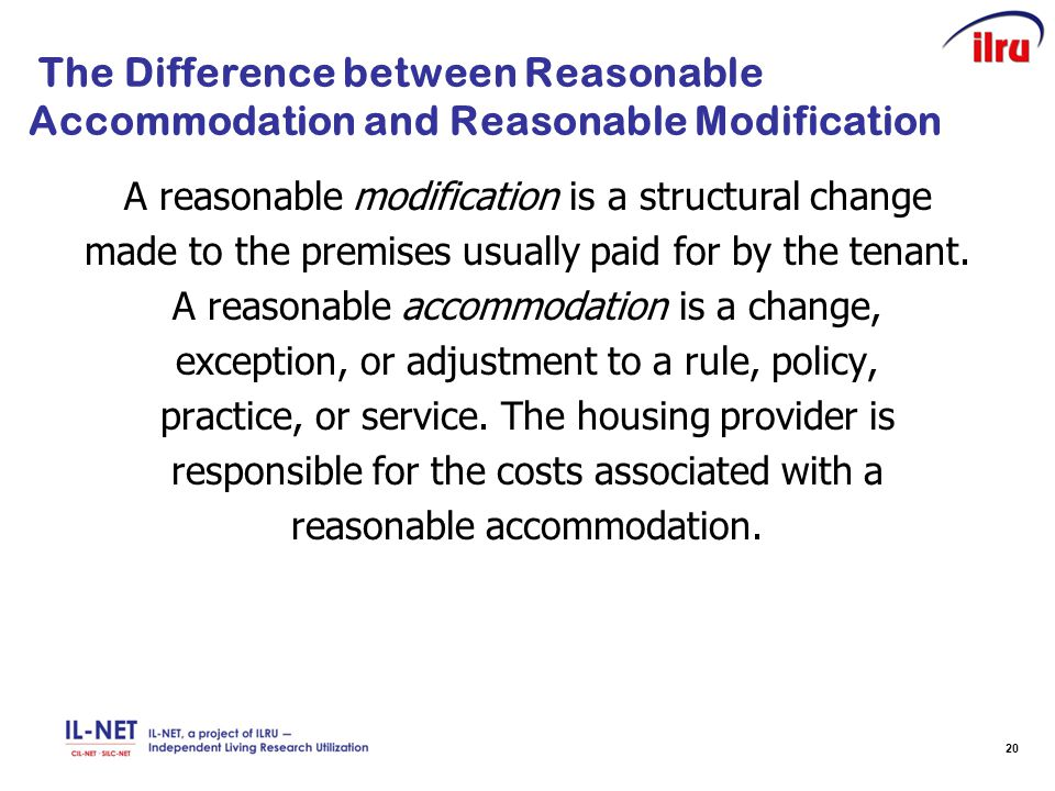 20 The Difference between Reasonable Accommodation and Reasonable Modification A reasonable modification is a structural change made to the premises u
