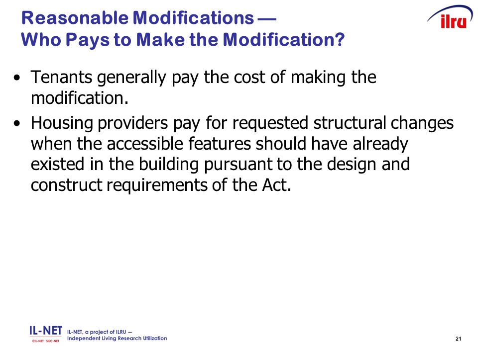 21 Reasonable Modifications — Who Pays to Make the Modification? Tenants generally pay the cost of making the modification. Housing providers pay for