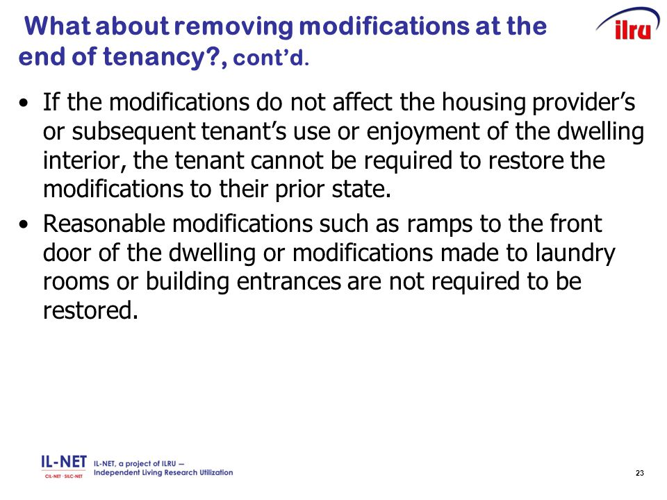 23 What about removing modifications at the end of tenancy?, cont'd. If the modifications do not affect the housing provider's or subsequent tenant's